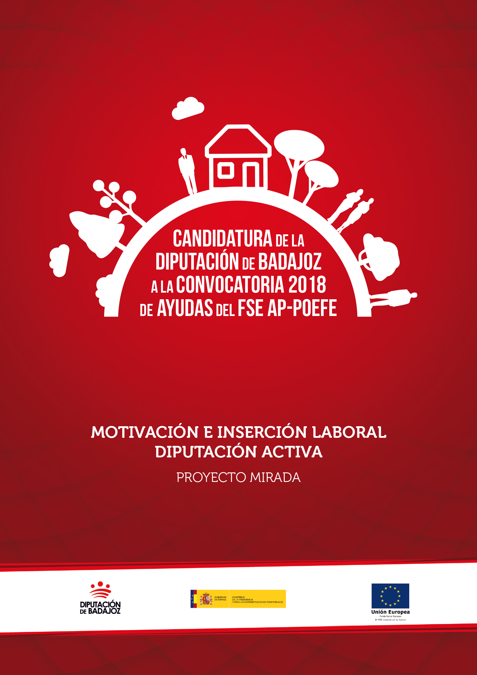 Diseño y elaboración del proyecto MIRADA (Motivación e Inserción Laboral Diputación Activa), promovido por la Diputación Provincial de Badajoz a la Convocatoria 2018 de Ayudas del Fondo Social Europeo en el marco del Programa Operativo de Empleo, Formación y Educación (AP-POEFE),  destinadas a entidades locales para la inserción de las personas más vulnerables.